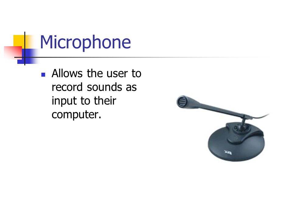 Microphone Allows the user to record sounds as input to their computer.