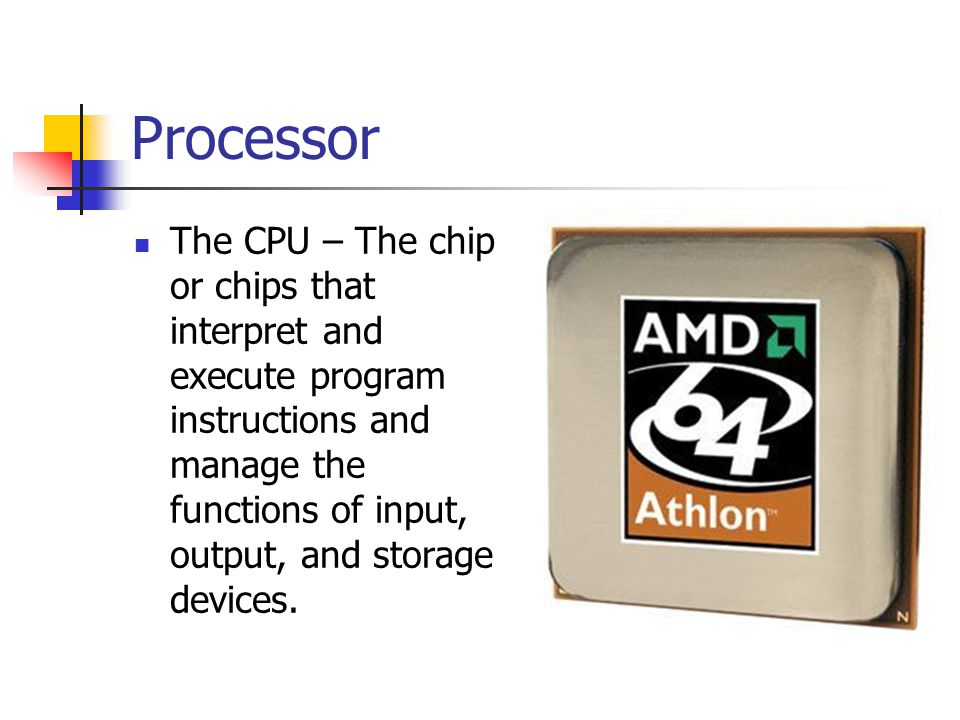 Processor The CPU – The chip or chips that interpret and execute program instructions and manage the functions of input, output, and storage devices.