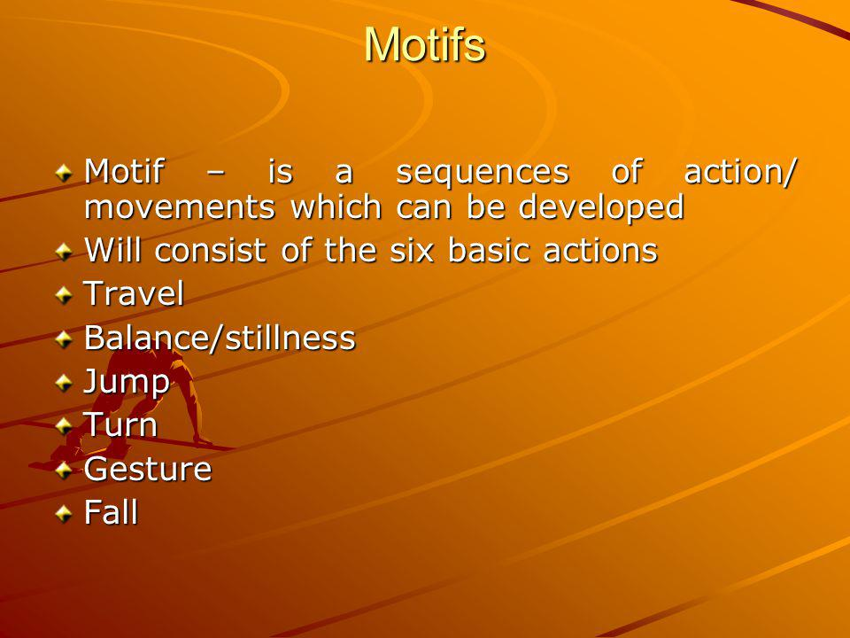 Motifs Motif – is a sequences of action/ movements which can be developed. Will consist of the six basic actions.