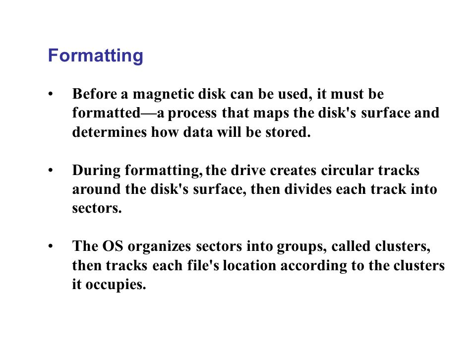 Formatting Before a magnetic disk can be used, it must be formatted—a process that maps the disk s surface and determines how data will be stored.