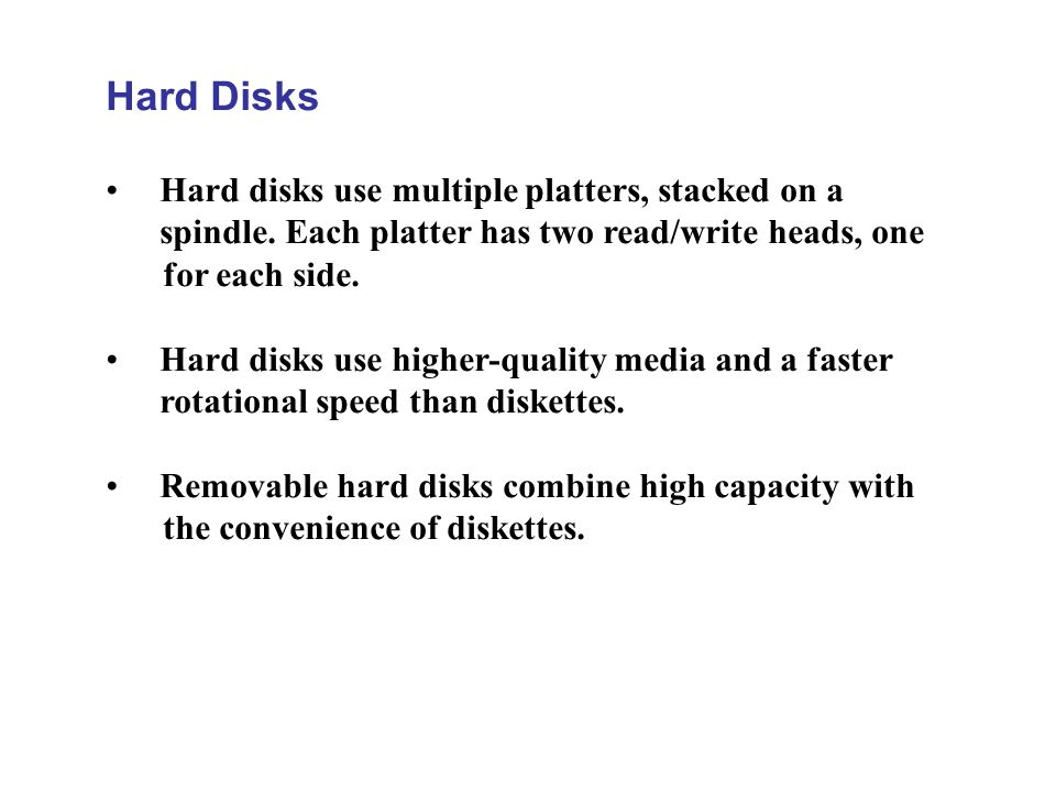 Hard Disks Hard disks use multiple platters, stacked on a spindle. Each platter has two read/write heads, one for each side.