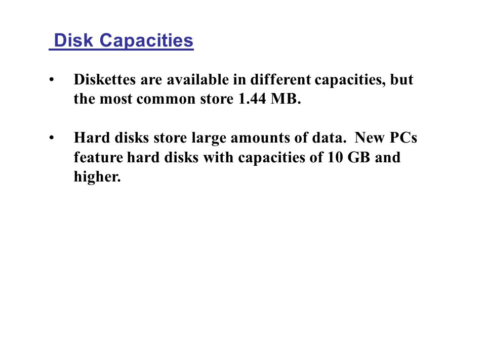 Disk Capacities Diskettes are available in different capacities, but the most common store 1.44 MB.