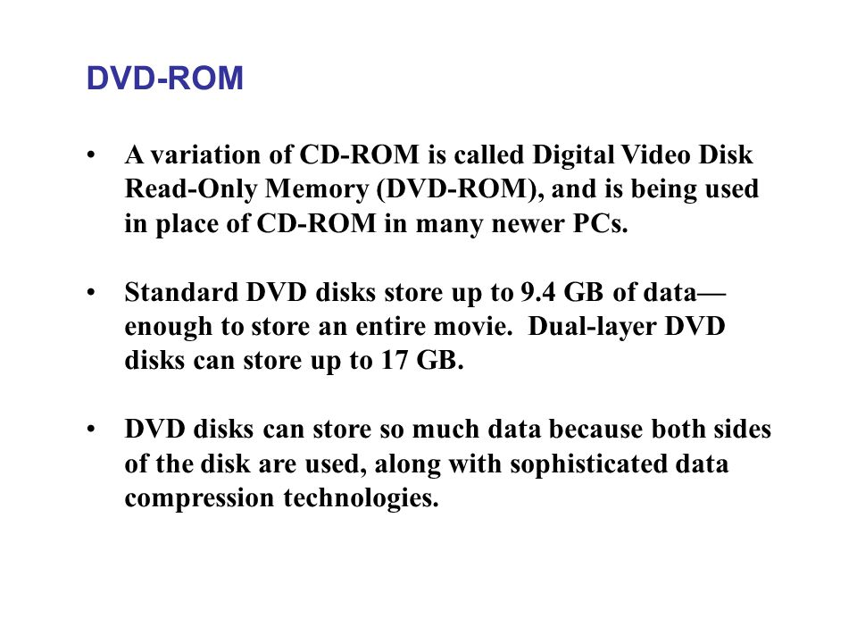 DVD-ROM A variation of CD-ROM is called Digital Video Disk Read-Only Memory (DVD-ROM), and is being used in place of CD-ROM in many newer PCs.