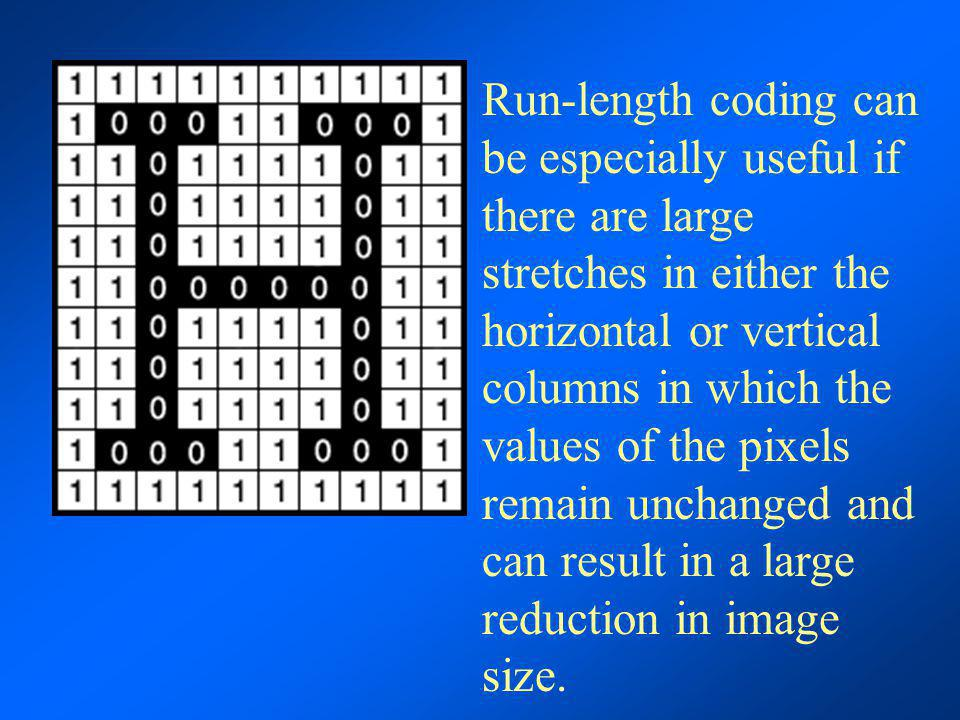 Run-length coding can be especially useful if there are large stretches in either the horizontal or vertical columns in which the values of the pixels remain unchanged and can result in a large reduction in image size.