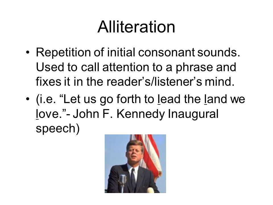 Alliteration Repetition of initial consonant sounds. Used to call attention to a phrase and fixes it in the reader's/listener's mind.