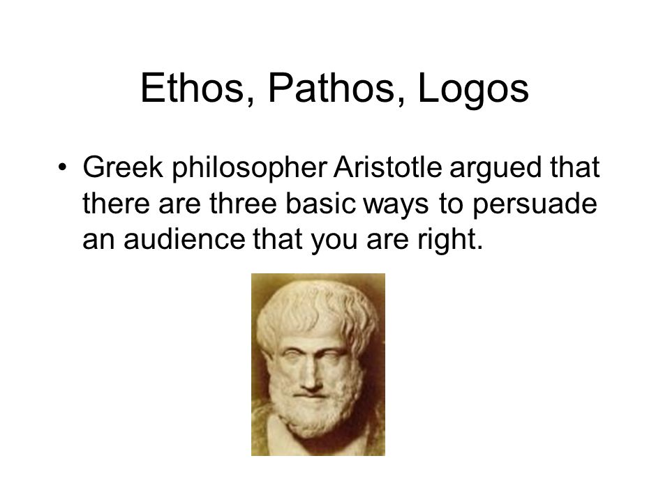 Ethos, Pathos, Logos Greek philosopher Aristotle argued that there are three basic ways to persuade an audience that you are right.