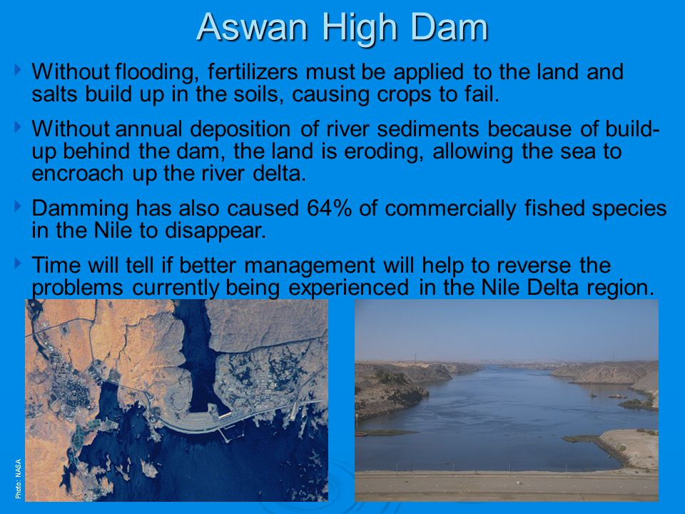 Aswan High Dam Without flooding, fertilizers must be applied to the land and salts build up in the soils, causing crops to fail.