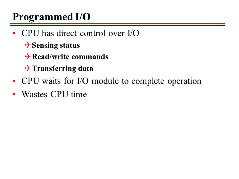 Programmed I/O CPU has direct control over I/O