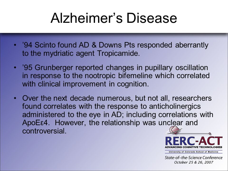 Alzheimer's Disease '94 Scinto found AD & Downs Pts responded aberrantly to the mydriatic agent Tropicamide.