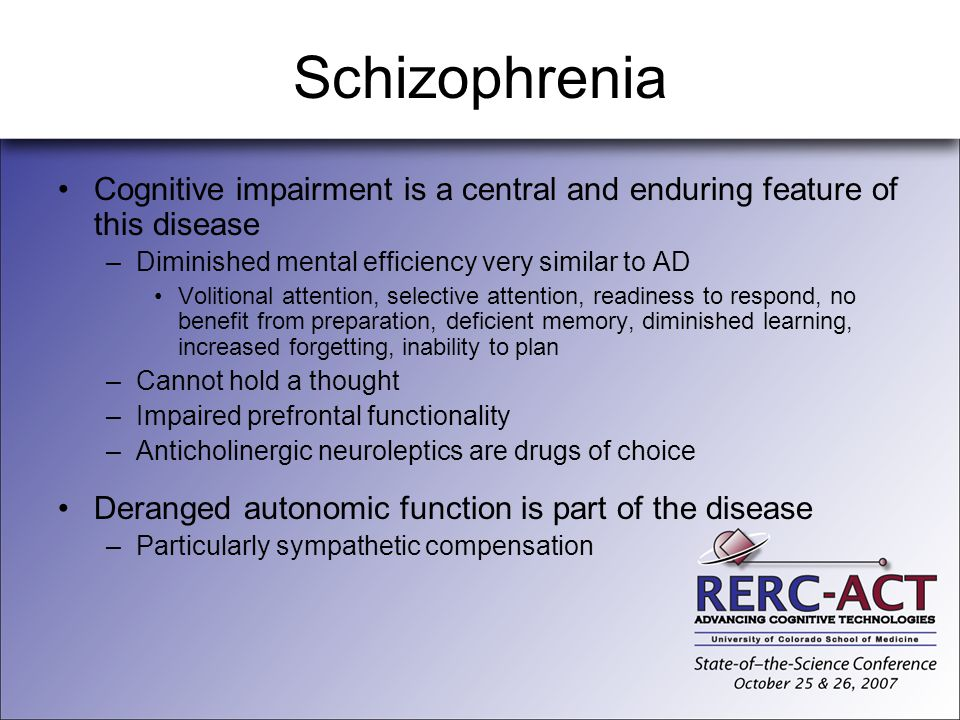 Schizophrenia Cognitive impairment is a central and enduring feature of this disease. Diminished mental efficiency very similar to AD.
