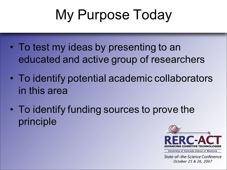 My Purpose Today To test my ideas by presenting to an educated and active group of researchers.