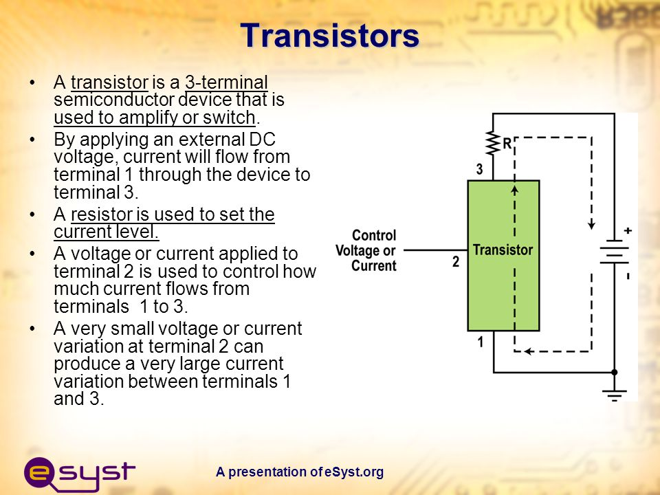 Transistors A transistor is a 3-terminal semiconductor device that is used to amplify or switch.