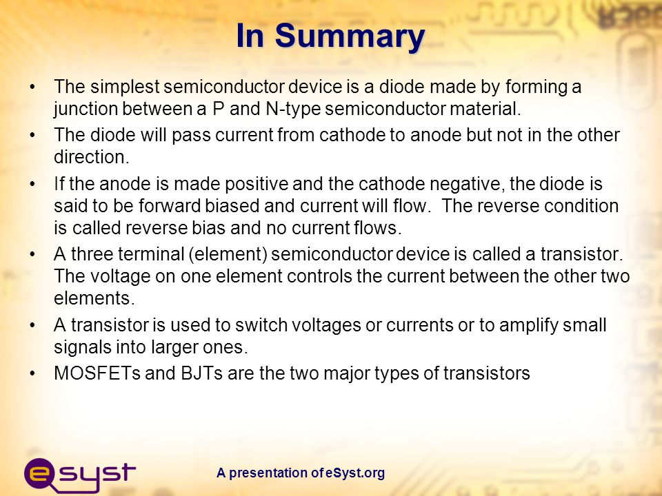 In Summary The simplest semiconductor device is a diode made by forming a junction between a P and N-type semiconductor material.