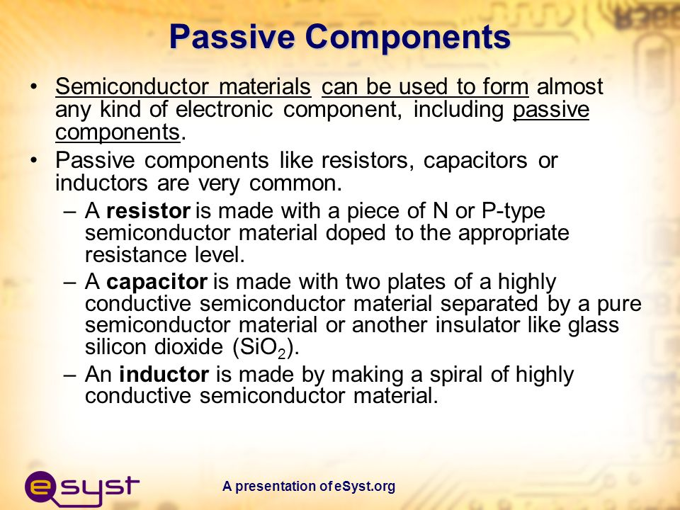 Passive Components Semiconductor materials can be used to form almost any kind of electronic component, including passive components.