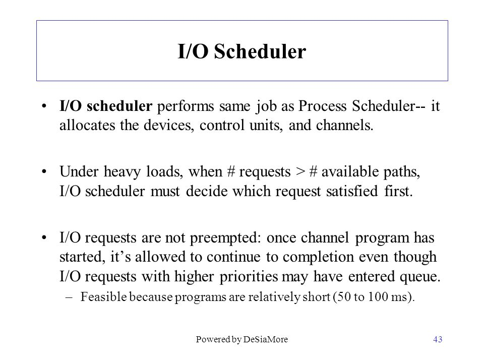 I/O Scheduler I/O scheduler performs same job as Process Scheduler-- it allocates the devices, control units, and channels.