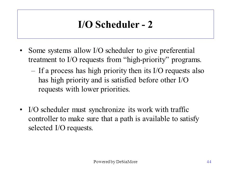 I/O Scheduler - 2 Some systems allow I/O scheduler to give preferential treatment to I/O requests from high-priority programs.