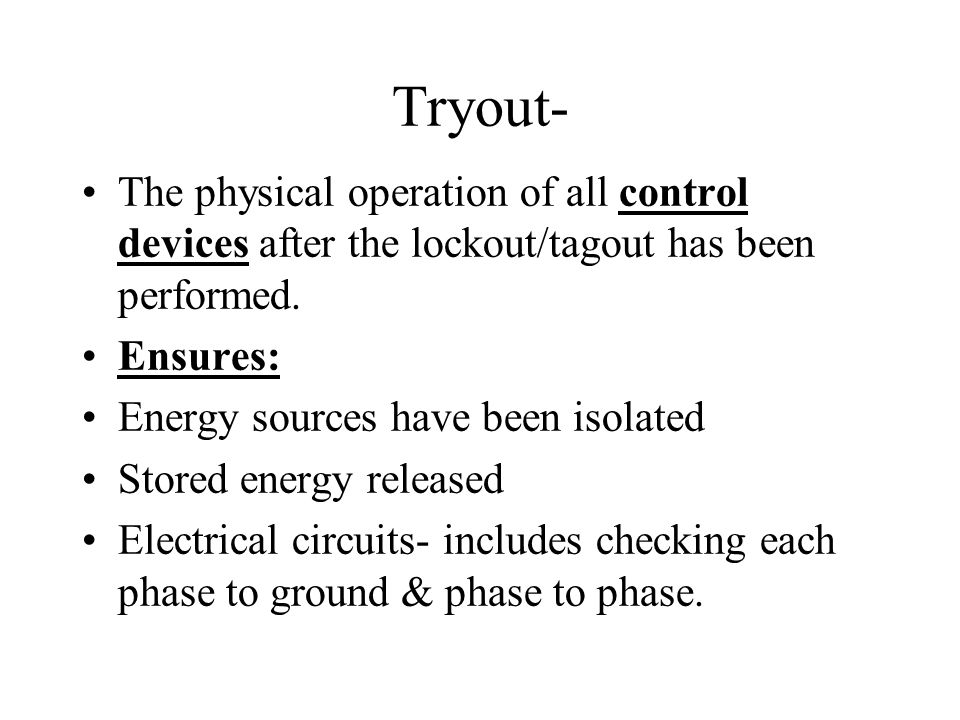 Tryout- The physical operation of all control devices after the lockout/tagout has been performed. Ensures: