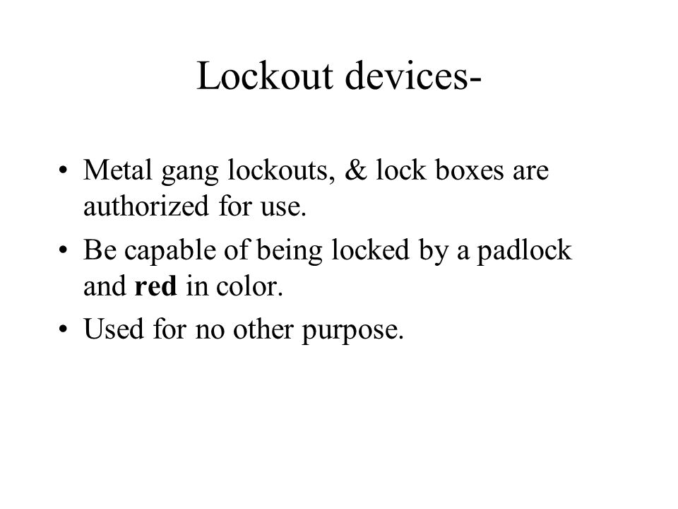 Lockout devices- Metal gang lockouts, & lock boxes are authorized for use. Be capable of being locked by a padlock and red in color.