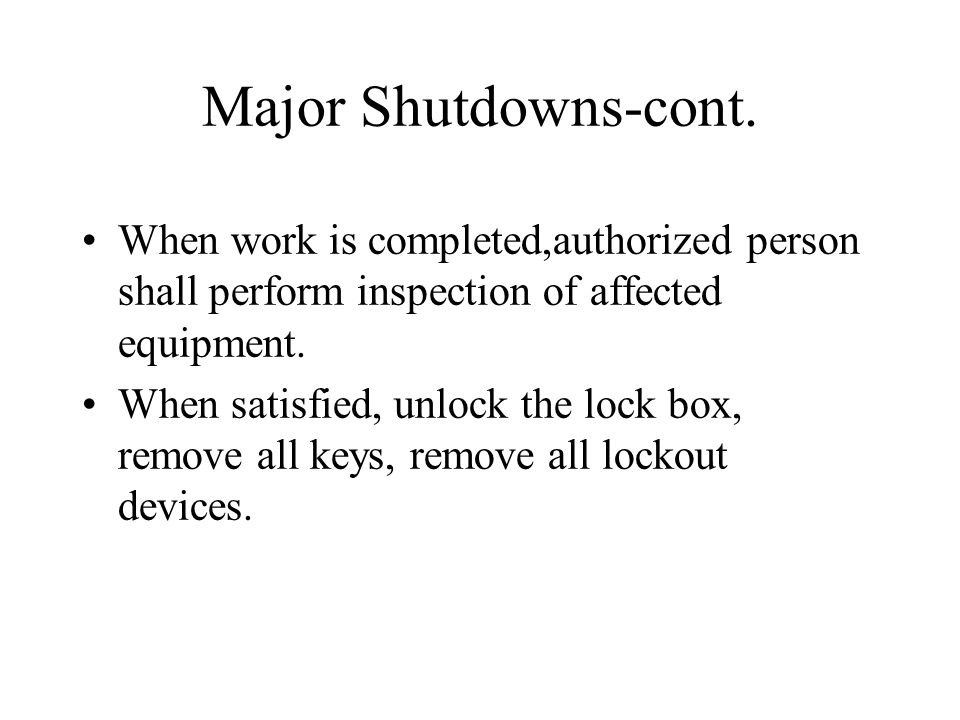 Major Shutdowns-cont. When work is completed,authorized person shall perform inspection of affected equipment.