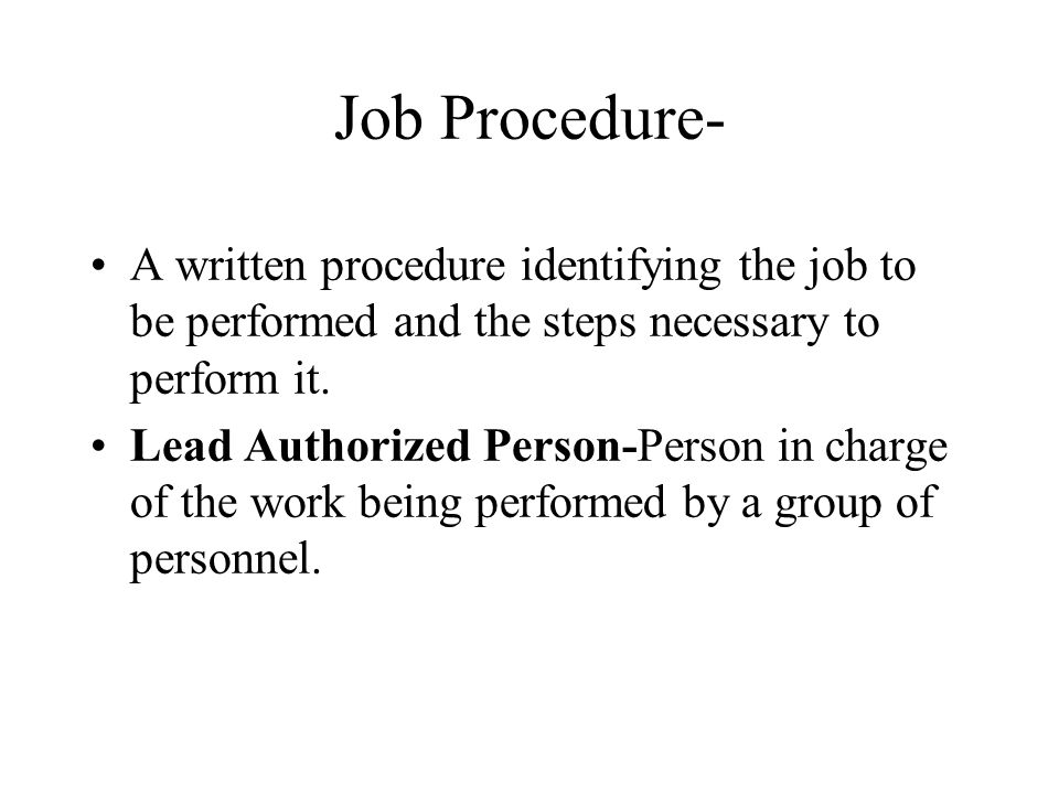 Job Procedure- A written procedure identifying the job to be performed and the steps necessary to perform it.