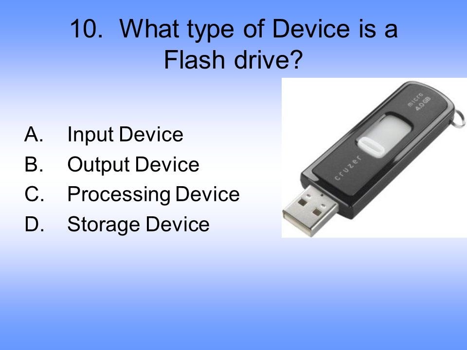 10. What type of Device is a Flash drive