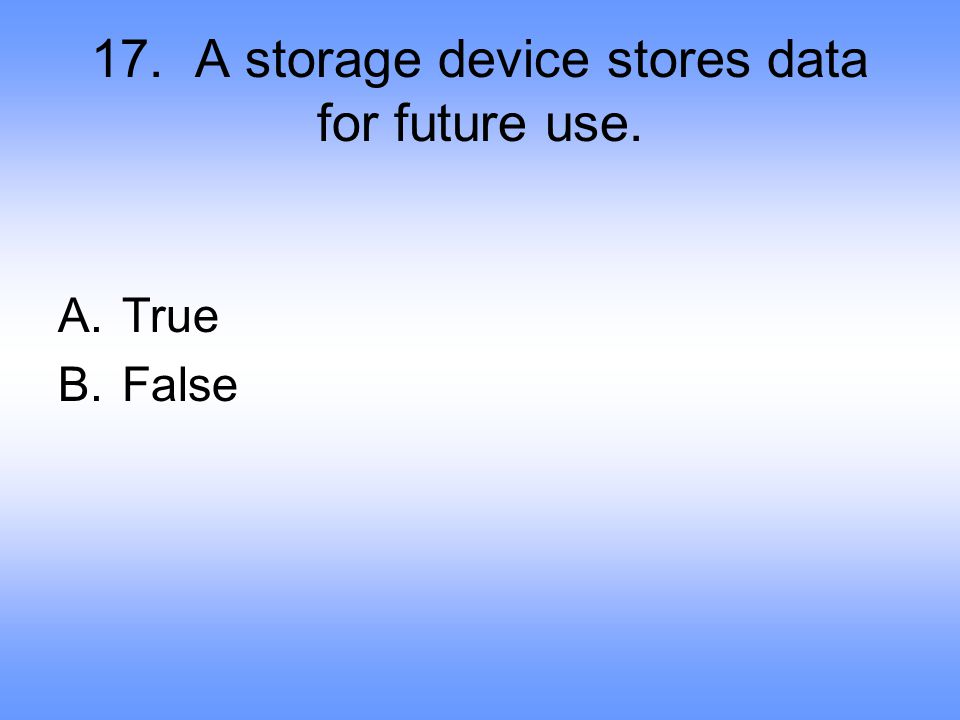 17. A storage device stores data for future use.