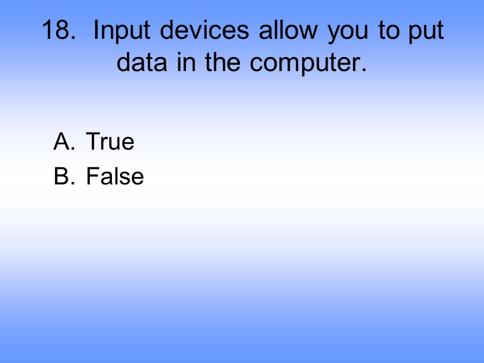 18. Input devices allow you to put data in the computer.