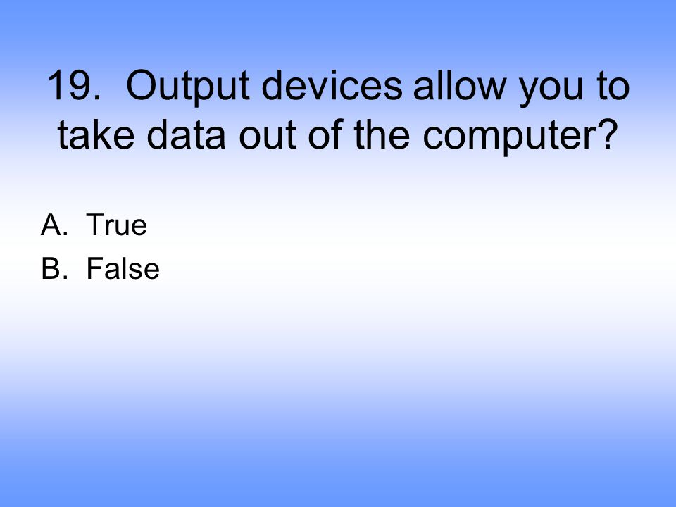 19. Output devices allow you to take data out of the computer
