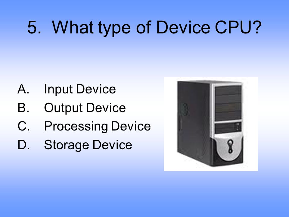 5. What type of Device CPU Input Device Output Device