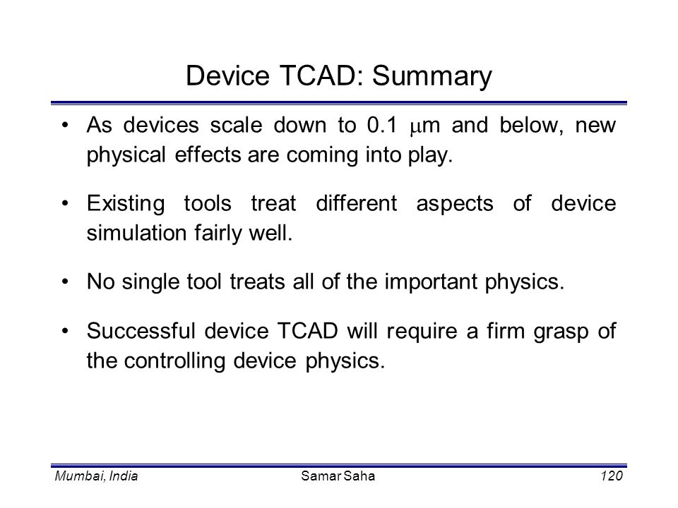 Device TCAD: Summary As devices scale down to 0.1 mm and below, new physical effects are coming into play.