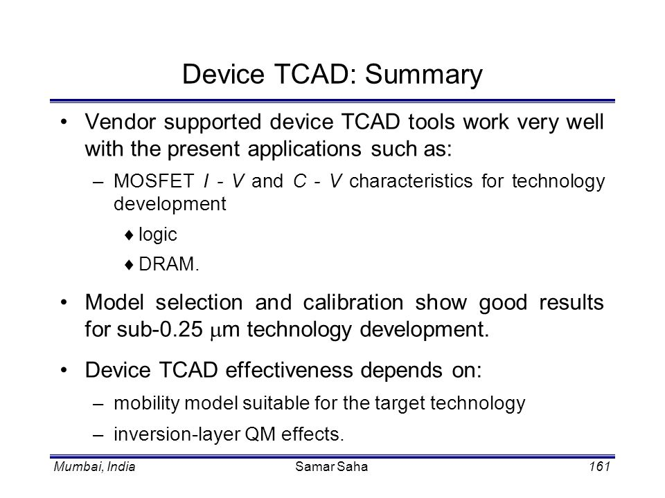 Device TCAD: Summary Vendor supported device TCAD tools work very well with the present applications such as: