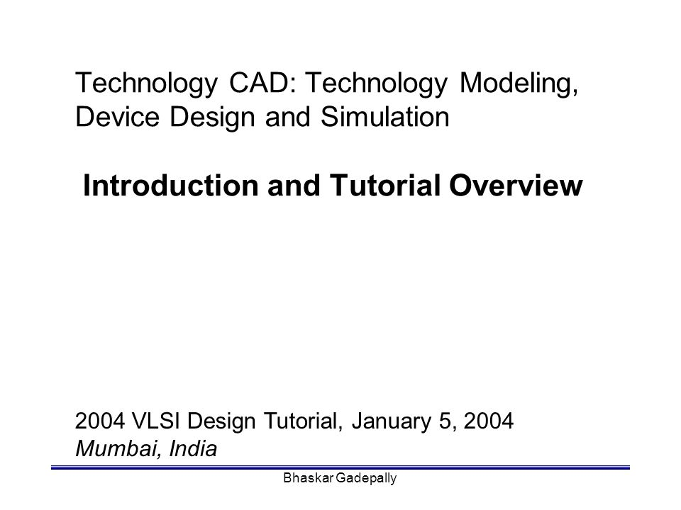 Technology CAD: Technology Modeling, Device Design and Simulation Introduction and Tutorial Overview