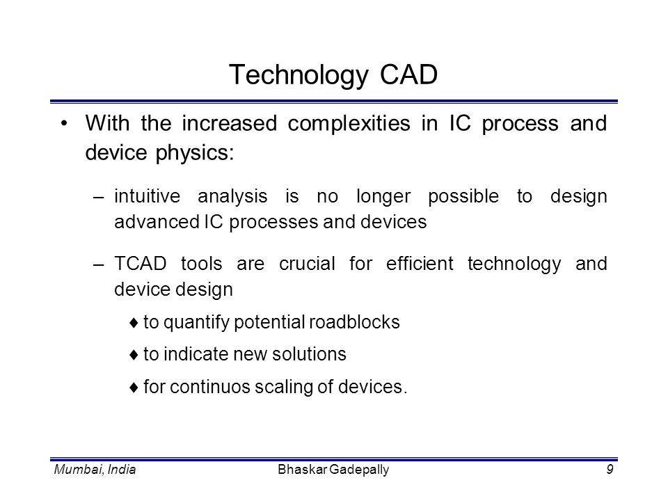 Technology CAD With the increased complexities in IC process and device physics: