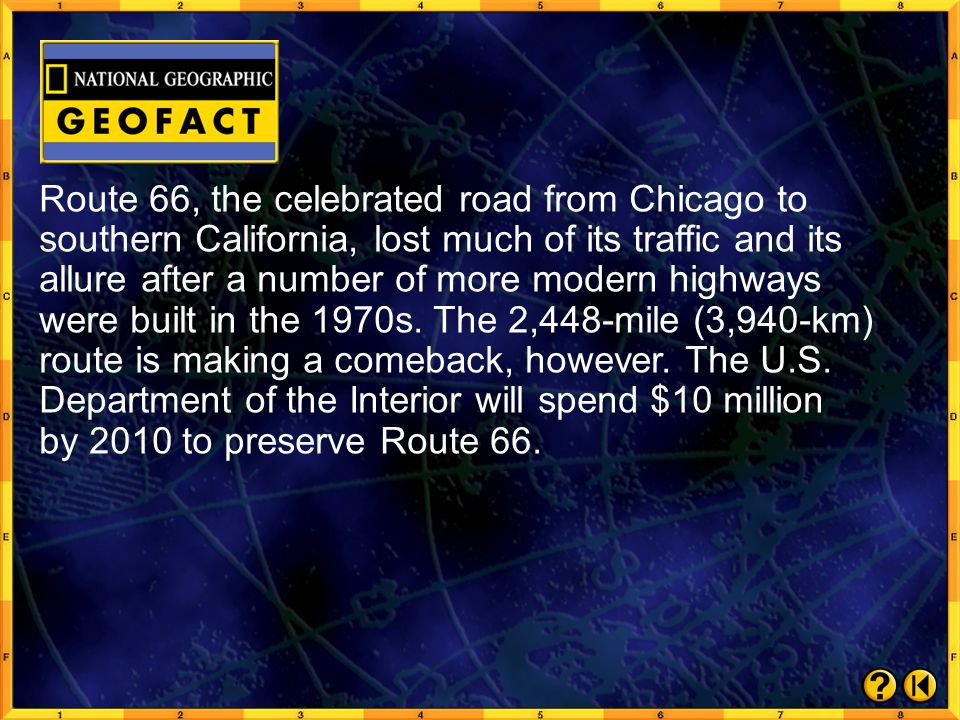 Route 66, the celebrated road from Chicago to southern California, lost much of its traffic and its allure after a number of more modern highways were built in the 1970s. The 2,448-mile (3,940-km) route is making a comeback, however. The U.S. Department of the Interior will spend $10 million by 2010 to preserve Route 66.