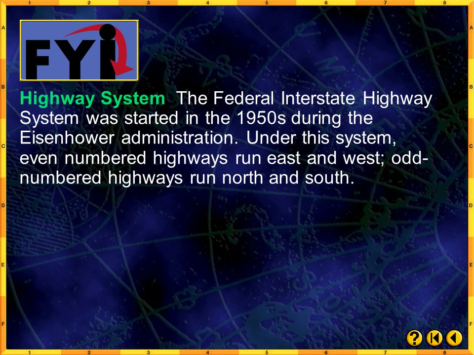 Highway System The Federal Interstate Highway System was started in the 1950s during the Eisenhower administration. Under this system, even numbered highways run east and west; odd-numbered highways run north and south.
