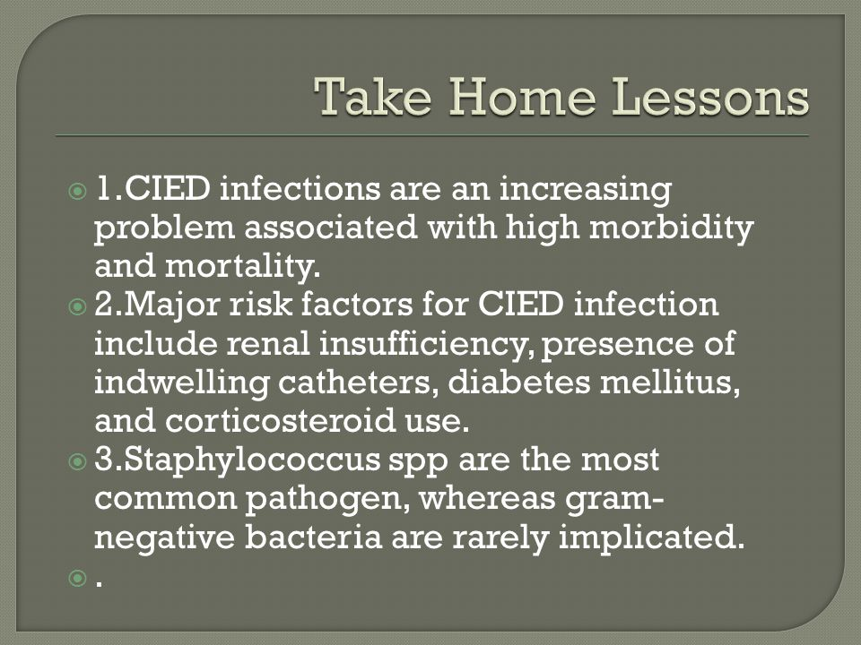 Take Home Lessons 1.CIED infections are an increasing problem associated with high morbidity and mortality.