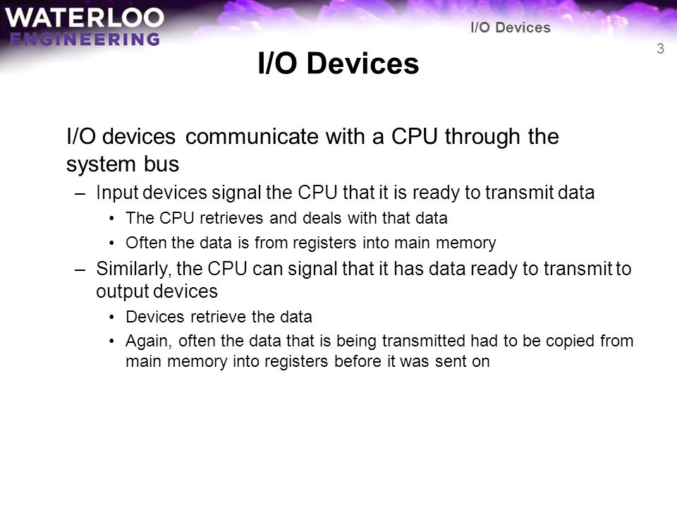 I/O Devices I/O devices communicate with a CPU through the system bus