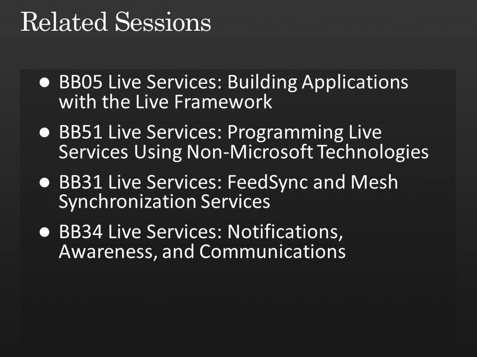 Related Sessions BB05 Live Services: Building Applications with the Live Framework.