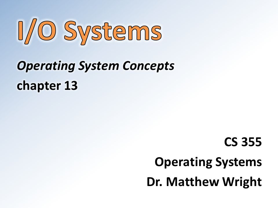 I/O Systems Operating System Concepts chapter 13 CS 355