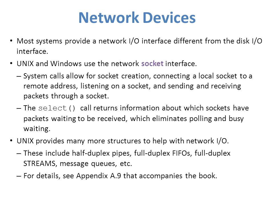Network Devices Most systems provide a network I/O interface different from the disk I/O interface.