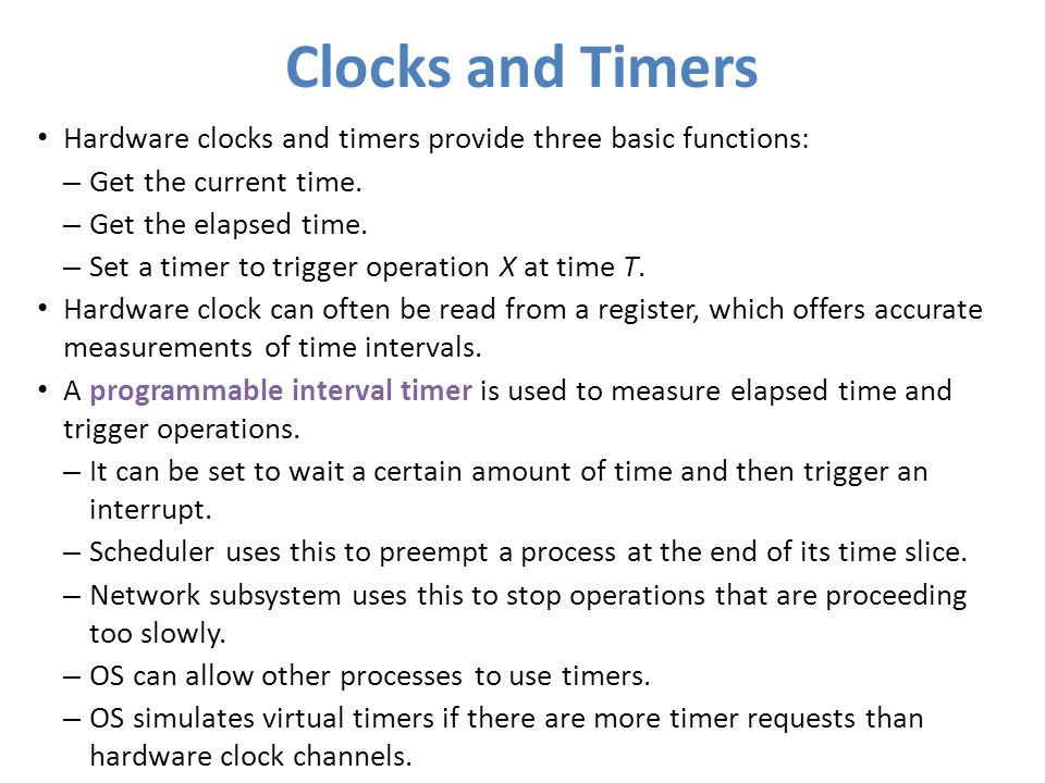 Clocks and Timers Hardware clocks and timers provide three basic functions: Get the current time. Get the elapsed time.