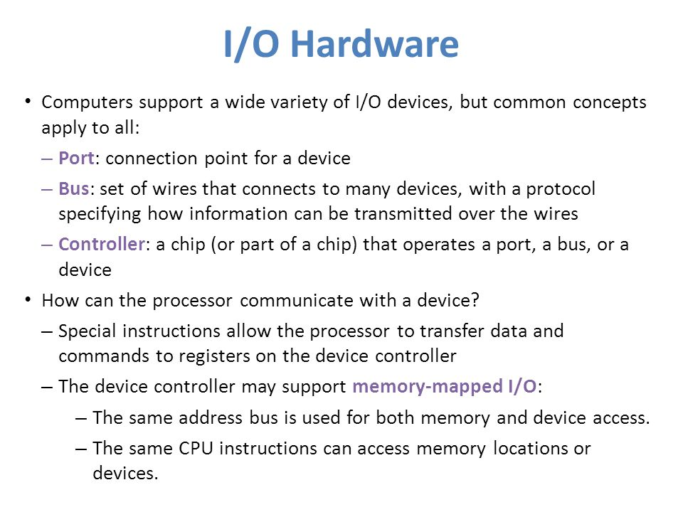 I/O Hardware Computers support a wide variety of I/O devices, but common concepts apply to all: Port: connection point for a device.