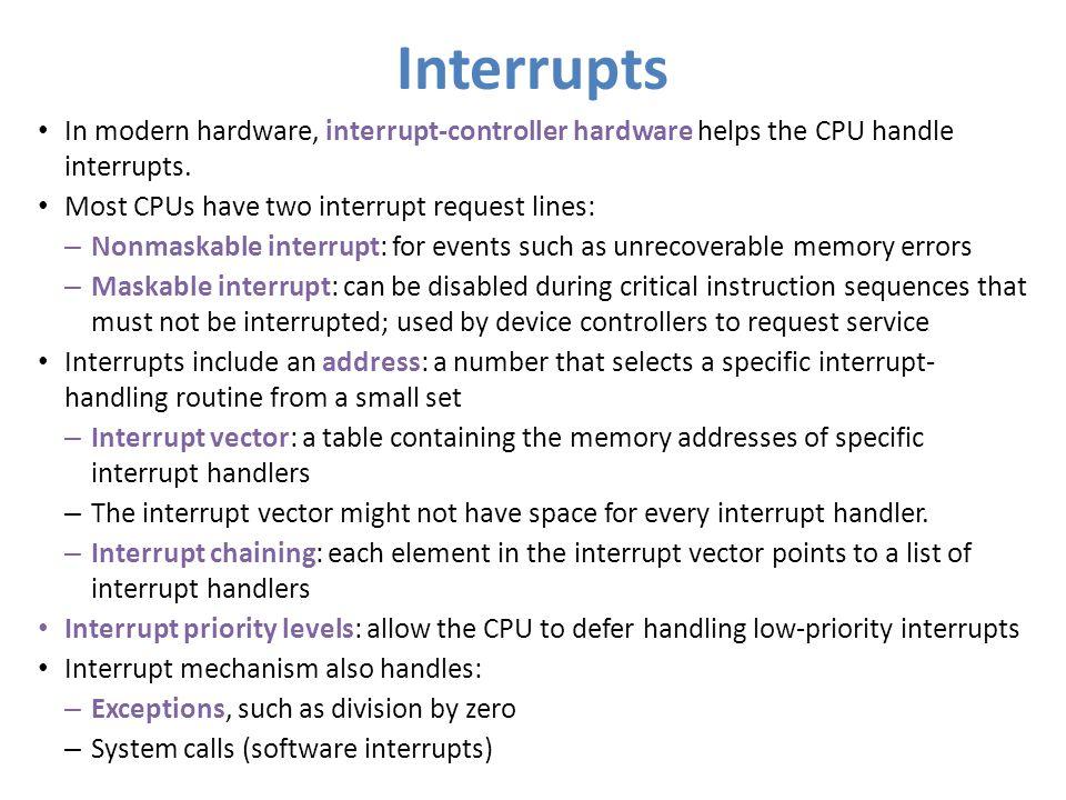 Interrupts In modern hardware, interrupt-controller hardware helps the CPU handle interrupts. Most CPUs have two interrupt request lines: