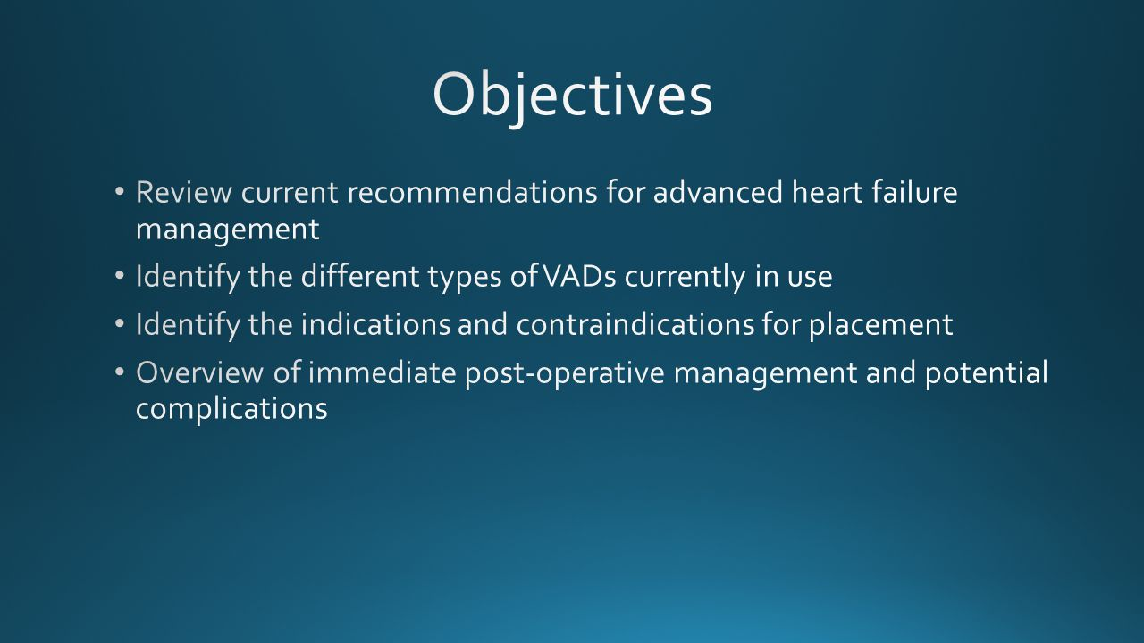 Objectives Review current recommendations for advanced heart failure management. Identify the different types of VADs currently in use.