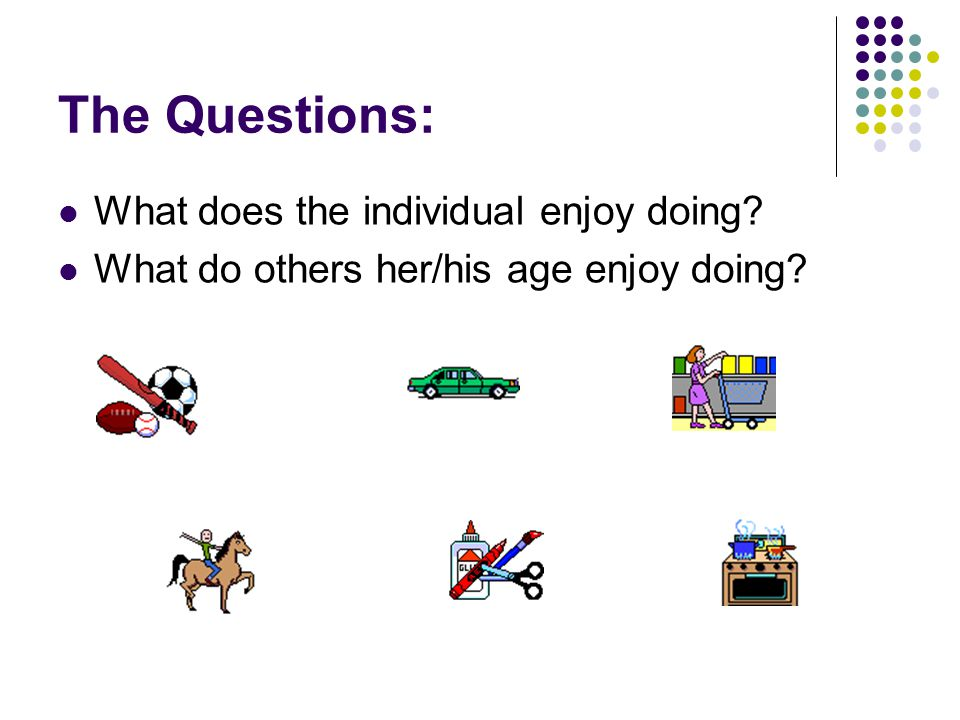 The Questions: What does the individual enjoy doing