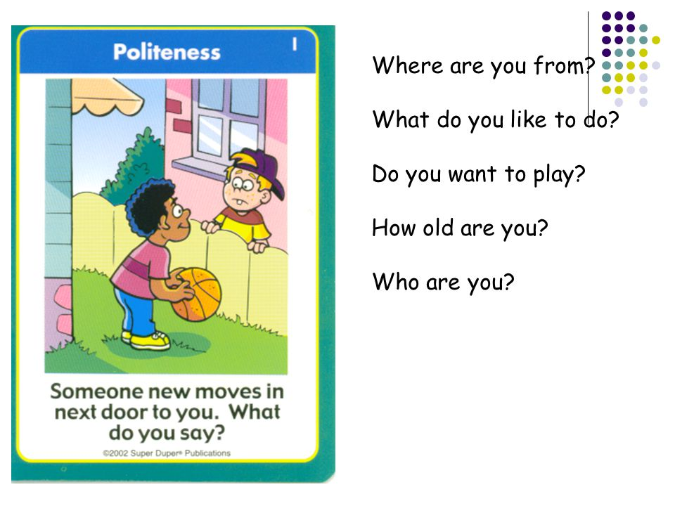 Where are you from What do you like to do Do you want to play How old are you Who are you