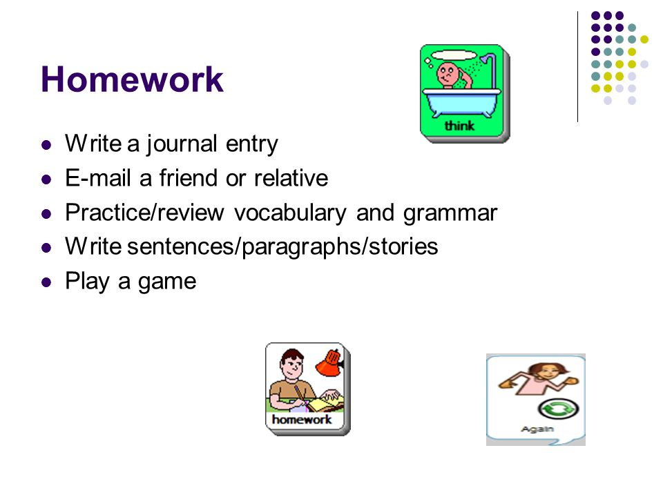 Homework Write a journal entry E-mail a friend or relative