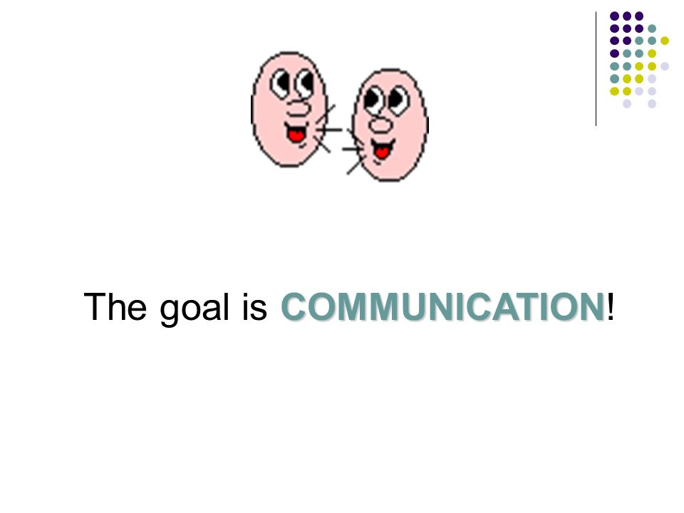 The goal is COMMUNICATION!