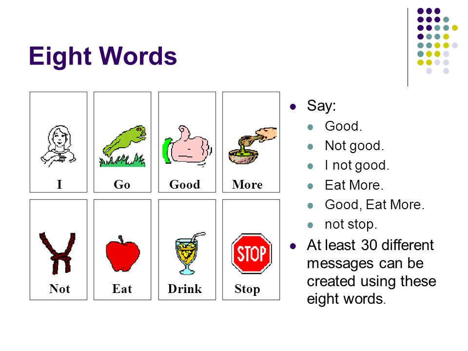 Eight Words I. Go. Good. More. Not. Eat. Drink. Stop. Say: Good. Not good. I not good. Eat More.