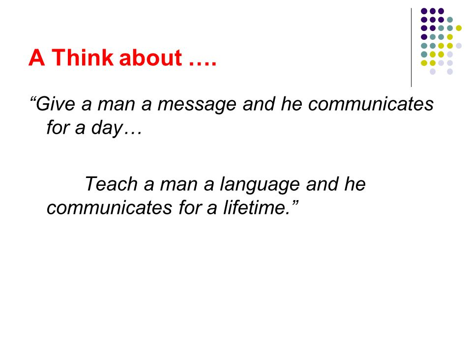 A Think about …. Give a man a message and he communicates for a day…